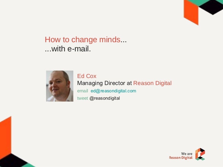 How to change minds ... ...with e-mail. Ed Cox Managing Director at  Reason Digital email  [email_address] tweet   @reason...