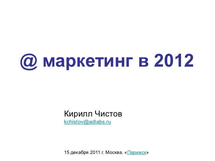 @ маркетинг в 2012    Кирилл Чистов    kchistov@adlabs.ru    15 декабря 2011 г. Москва. «Парижск»