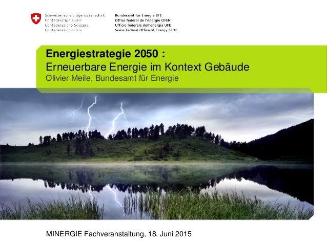 Energiestrategie 2050 : Erneuerbare Energie im Kontext Gebäude Olivier Meile, Bundesamt für Energie MINERGIE Fachveranstal...