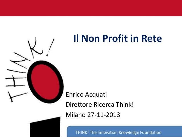Il Non Profit in Rete  Enrico Acquati Direttore Ricerca Think! Milano 27-11-2013 THINK! The Innovation Knowledge Foundatio...