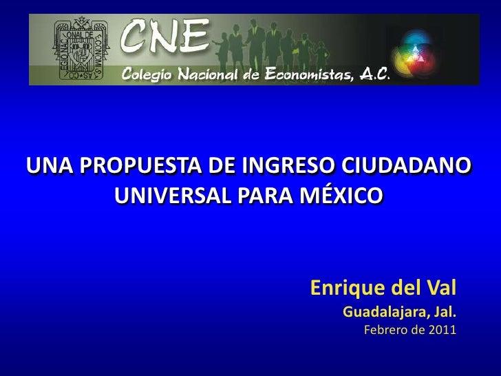 UNA PROPUESTA DE INGRESO CIUDADANO UNIVERSAL PARA MÉXICO<br />Enrique del Val<br />Guadalajara, Jal.<br />Febrero de 2011<...
