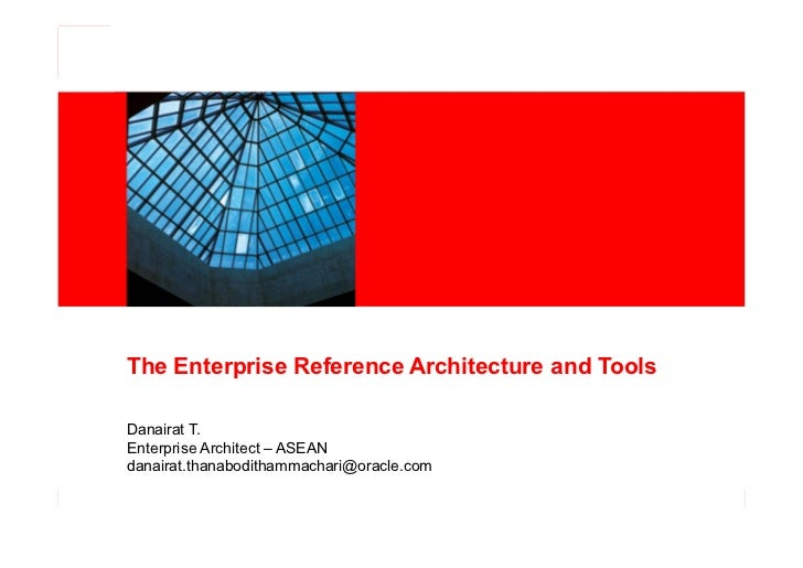 The Enterprise Reference Architecture and ToolsDanairat T.Enterprise Architect – ASEANdanairat.thanabodithammachari@oracle...
