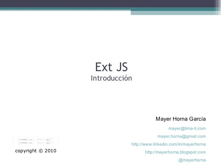 Ext JS Introducción Mayer Horna García copyright © 2010 [email_address] [email_address] http://www.linkedin.com/in/mayerho...