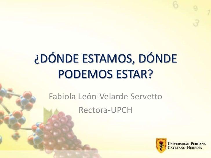 ¿DÓNDE ESTAMOS, DÓNDE   PODEMOS ESTAR?  Fabiola León-Velarde Servetto          Rectora-UPCH