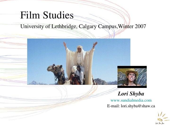 Film Studies University of Lethbridge, Calgary Campus,Winter 2007 Lori Shyba www.sundialmedia.com E-mail: lori.shyba@shaw.ca