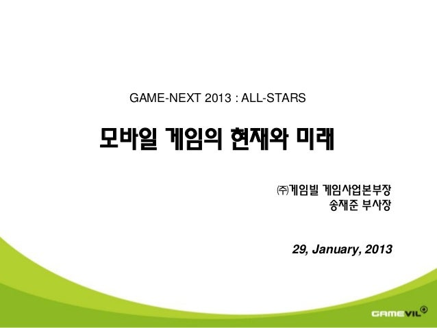 GAME-NEXT 2013 : ALL-STARS모바일 게임의 현재와 미래                      ㈜게임빌 게임사업본부장                            송재준 부사장             ...