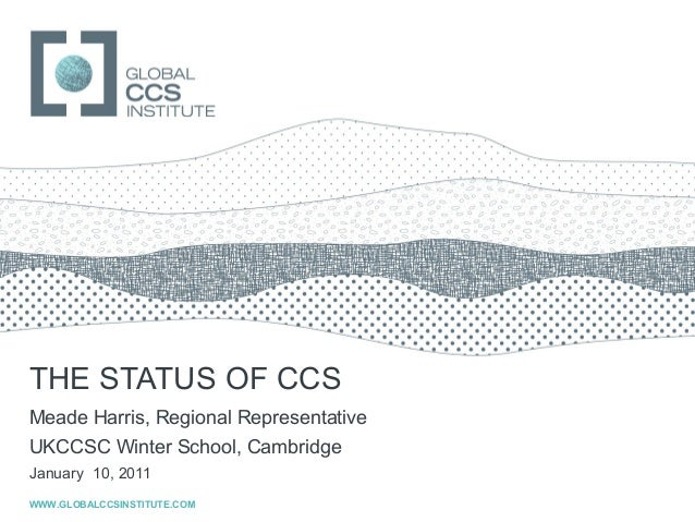 GLOBAL CCS INSTITUTETHE STATUS OF CCSMeade Harris, Regional RepresentativeUKCCSC Winter School, CambridgeJanuary 10, 2011W...
