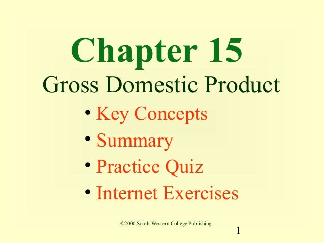 Chapter 15Gross Domestic Product   • Key Concepts   • Summary   • Practice Quiz   • Internet Exercises       ©2000 South-W...