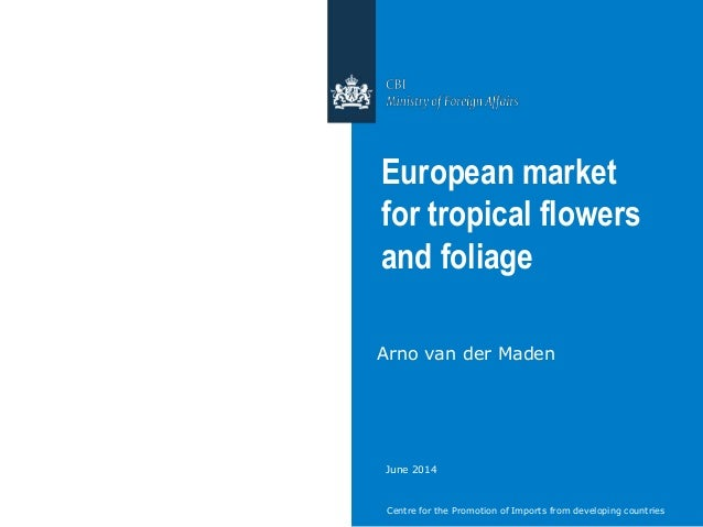 Centre for the Promotion of Imports from developing countries European market for tropical flowers and foliage Arno van de...