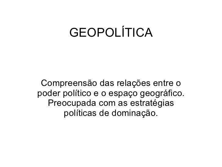 GEOPOLÍTICA Compreensão das relações entre o poder político e o espaço geográfico. Preocupada com as estratégias políticas...