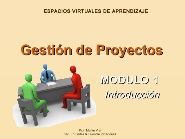 MODULO 1MODULO 1 IntroducciónIntroducción Gestión de ProyectosGestión de Proyectos 1 ESPACIOS VIRTUALES DE APRENDIZAJE Pro...