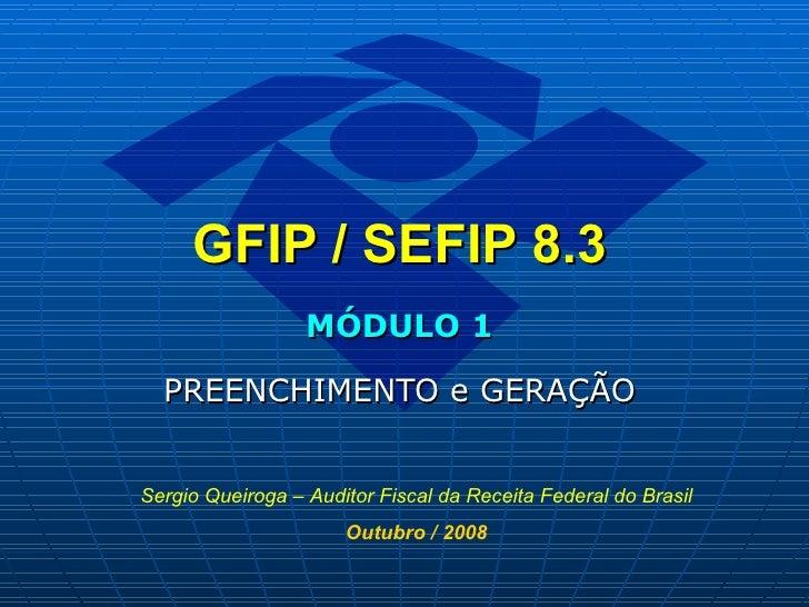 GFIP / SEFIP 8.3   MÓDULO 1 PREENCHIMENTO e GERAÇÃO Sergio Queiroga – Auditor Fiscal da Receita Federal do Brasil Outubro ...
