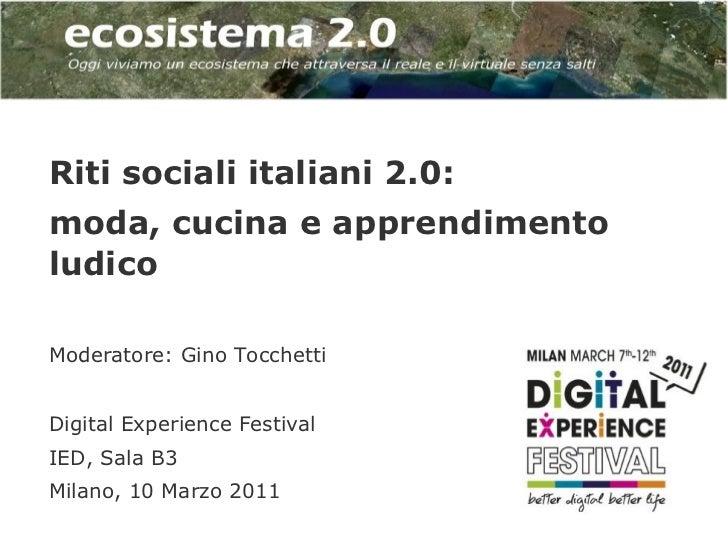 Riti sociali italiani 2.0:moda, cucina e apprendimentoludicoModeratore: Gino TocchettiDigital Experience FestivalIED, Sala...