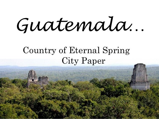 Guatemala… Country of Eternal Spring City Paper