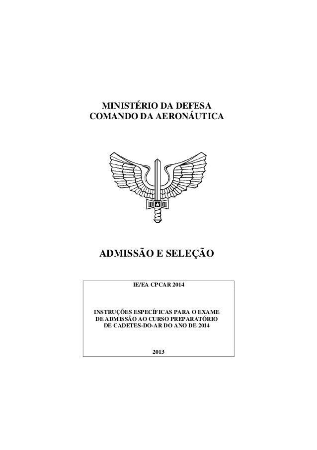 MINISTÉRIO DA DEFESA COMANDO DA AERONÁUTICA ADMISSÃO E SELEÇÃO IE/EA CPCAR 2014 INSTRUÇÕES ESPECÍFICAS PARA O EXAME DE ADM...