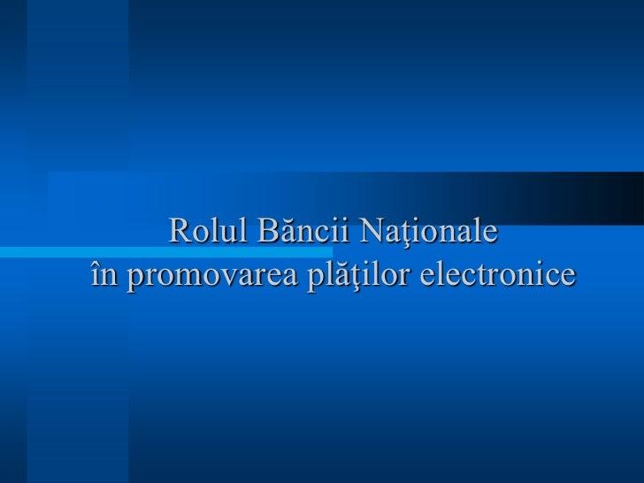 Rolul Băncii Naţionaleîn promovarea plăţilor electronice