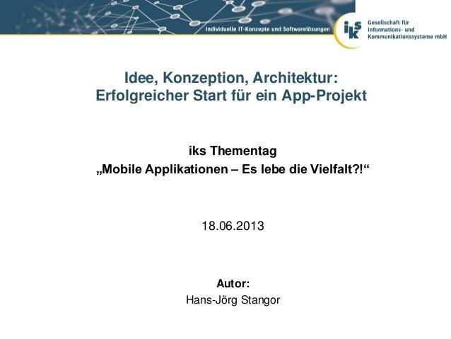 """iks Thementag""""Mobile Applikationen – Es lebe die Vielfalt?!""""18.06.2013Idee, Konzeption, Architektur:Erfolgreicher Start fü..."""