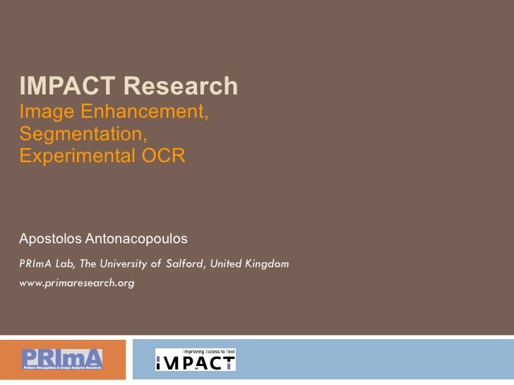 IMPACT Research Image Enhancement, Segmentation, Experimental OCR Apostolos Antonacopoulos PRImA Lab, The University of Sa...