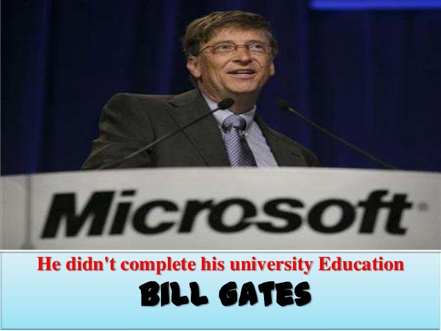 He didn't complete his university Education  Bill Gates
