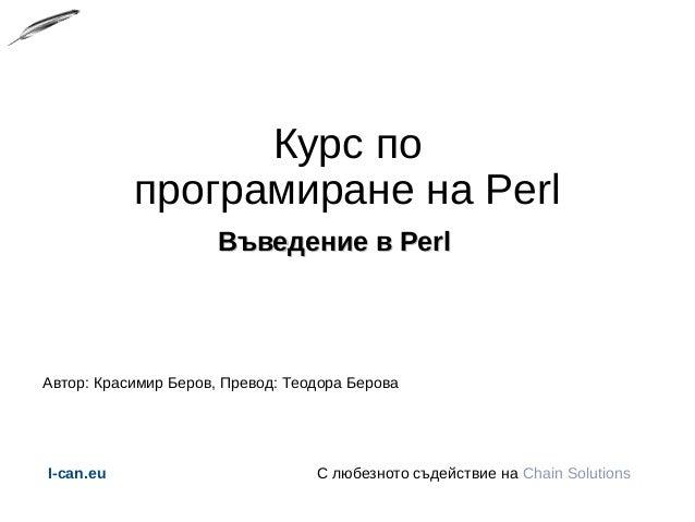 Курс по програмиране на Perl Въведение в PerlВъведение в Perl Автор: Красимир Беров, Превод: Теодора Берова I-can.eu С люб...