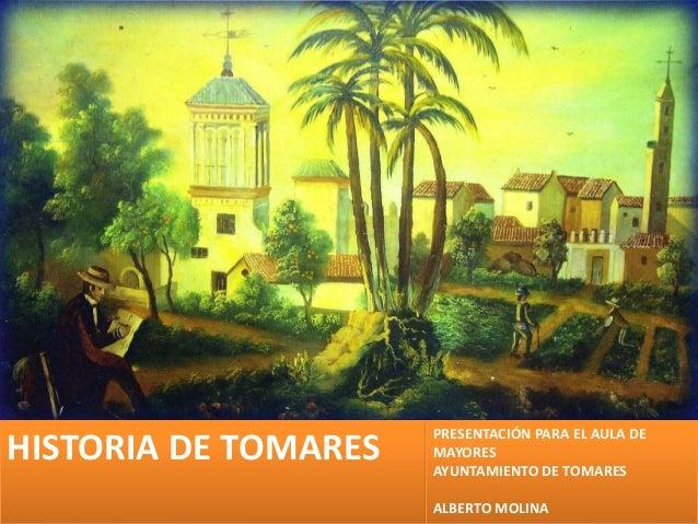 HISTORIA DE TOMARES  PRESENTACIÓN PARA EL AULA DE MAYORES AYUNTAMIENTO DE TOMARES ALBERTO MOLINA