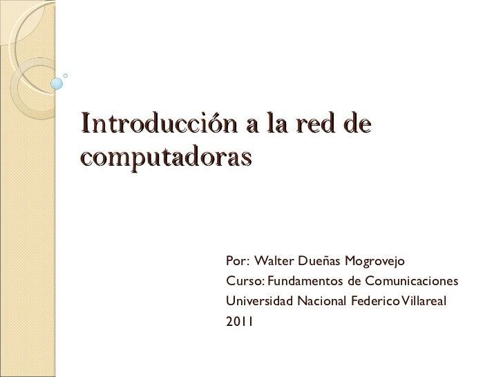 Introducción a la red de computadoras Por:  Walter Dueñas Mogrovejo Curso: Fundamentos de Comunicaciones Universidad Nacio...