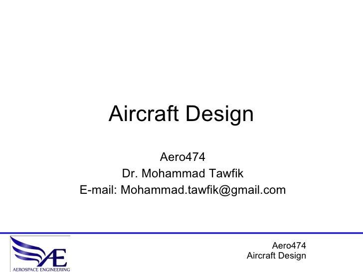 Aircraft Design Aero474 Dr. Mohammad Tawfik E-mail: Mohammad.tawfik@gmail.com