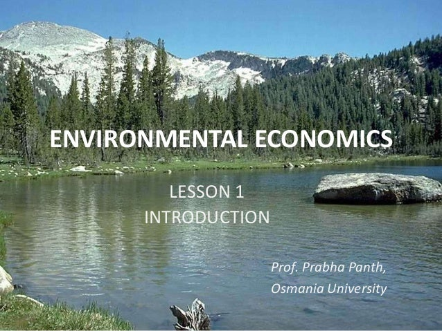 ENVIRONMENTAL ECONOMICS LESSON 1 INTRODUCTION Prof. Prabha Panth, Osmania University
