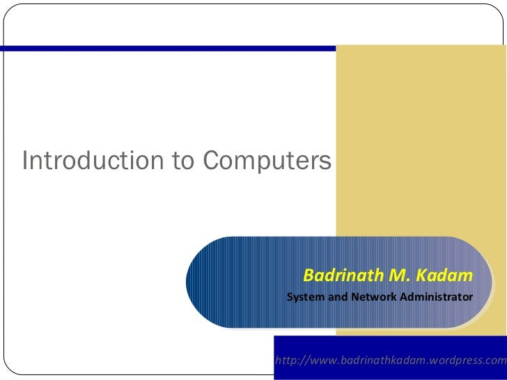 Introduction to Computers http://www.badrinathkadam.wordpress.com Badrinath M. Kadam System and Network Administrator