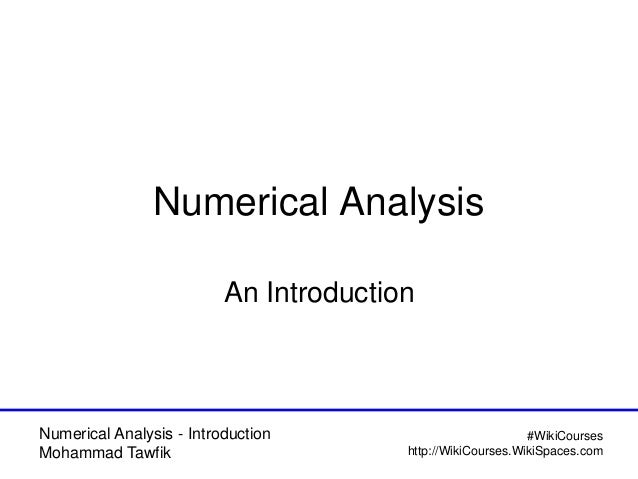 Numerical Analysis - Introduction Mohammad Tawfik #WikiCourses http://WikiCourses.WikiSpaces.com Numerical Analysis An Int...
