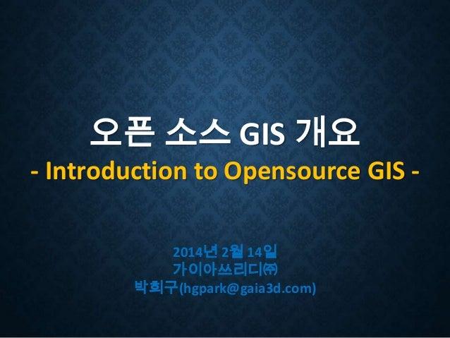 오픈 소스 GIS 개요 - Introduction to Opensource GIS 2014년 2월 14일 가이아쓰리디㈜ 박희구(hgpark@gaia3d.com)