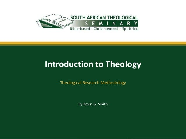 By Kevin G. Smith Introduction to Theology Theological Research Methodology