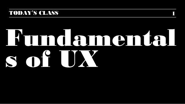 TODAY'S CLASS  1  Fundamental s of UX