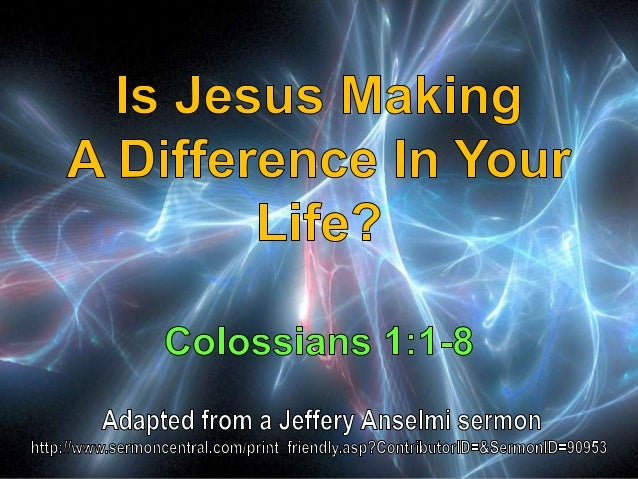 01 Is Jesus Making A Difference In Your Life? Colossians 1:1:8