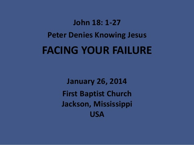 John 18: 1-27 Peter Denies Knowing Jesus  FACING YOUR FAILURE January 26, 2014 First Baptist Church Jackson, Mississippi U...