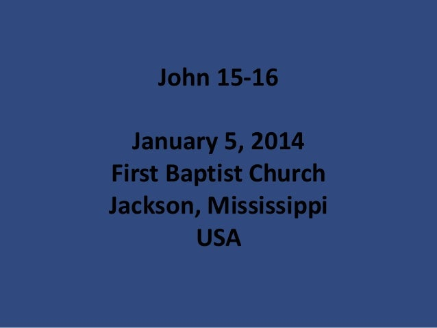 John 15-16 January 5, 2014 First Baptist Church Jackson, Mississippi USA