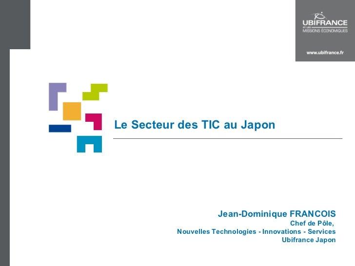 Le Secteur des TIC au Japon Jean-Dominique FRANCOIS Chef de Pôle,  Nouvelles Technologies - Innovations - Services Ubifran...