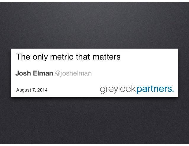 The only metric that matters  Josh Elman @joshelman August 7, 2014