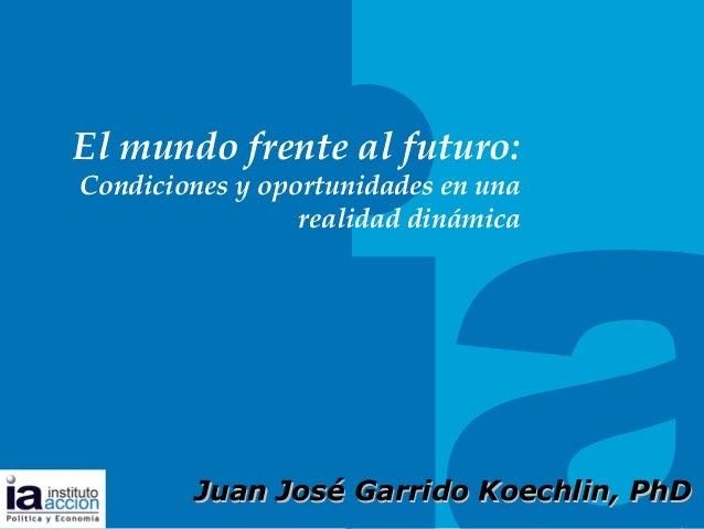 TITULO DEL TEMA El mundo frente al futuro: Condiciones y oportunidades en una realidad dinámica Juan JosJuan José Garrido ...