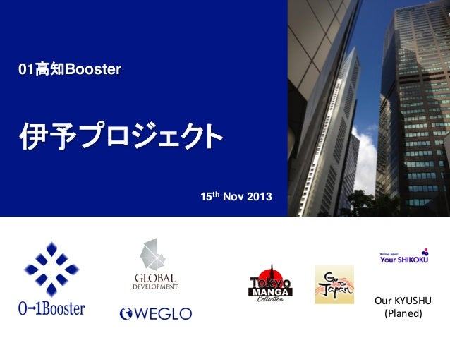 01高知Booster!  ! 伊予プロジェクト! 15th Nov 2013	  Our	   KYUSHU	    (Planed)