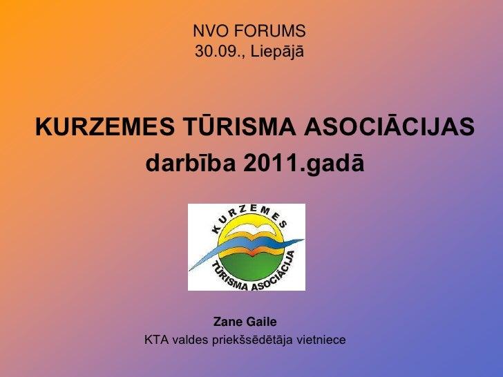 NVO FORUMS<br />30.09., Liepājā<br />KURZEMES TŪRISMA ASOCIĀCIJASdarbība 2011.gadā<br />Zane Gaile<br />KTA valdes priekšs...