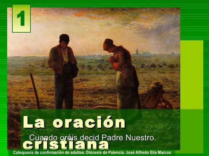 La or ación      cristiana       Cuando oréis decid Padre Nuestro. Catequesis de confirmación de adultos. Diócesis de Pale...