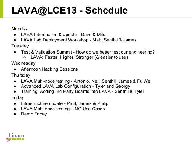 LAVA@LCE13 - Schedule Monday ● LAVA Introduction & update - Dave & Milo ● LAVA Lab Deployment Workshop - Matt, Senthil & J...