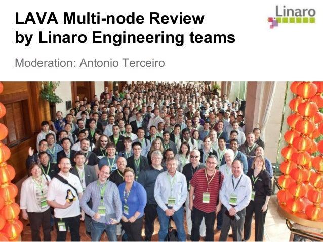 LAVA Multi-node Review by Linaro Engineering teams Moderation: Antonio Terceiro