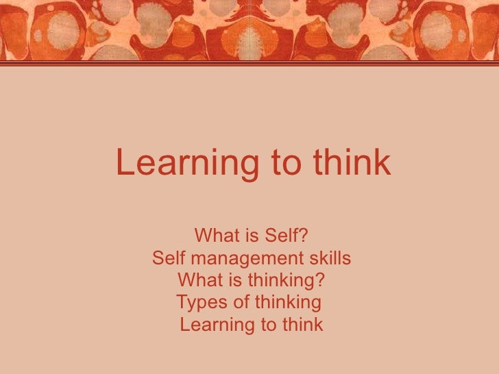 Learning to think What is Self? Self management skills What is thinking? Types of thinking  Learning to think Mrs.Najam-un...