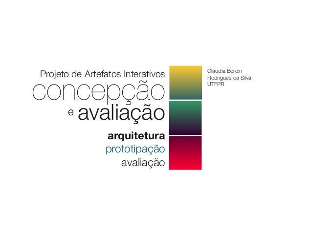 concepçãoavaliaçãoeProjeto de Artefatos InterativosarquiteturaprototipaçãoavaliaçãoClaudia BordinRodrigues da SilvaUTFPR
