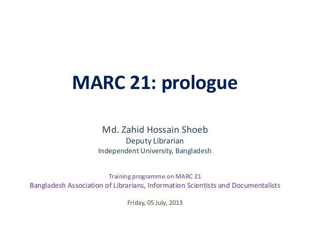 MARC 21: prologue Md. Zahid Hossain Shoeb Deputy Librarian Independent University, Bangladesh Friday, 05 July, 2013 Traini...