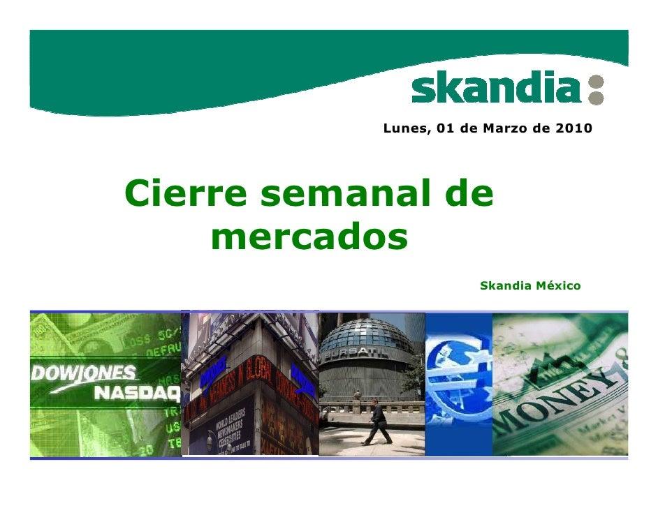 Lunes, 01 de Marzo de 2010     Cierre semanal de     mercados                        Skandia México
