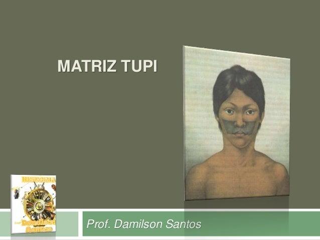 MATRIZ TUPI  Prof. Damilson Santos