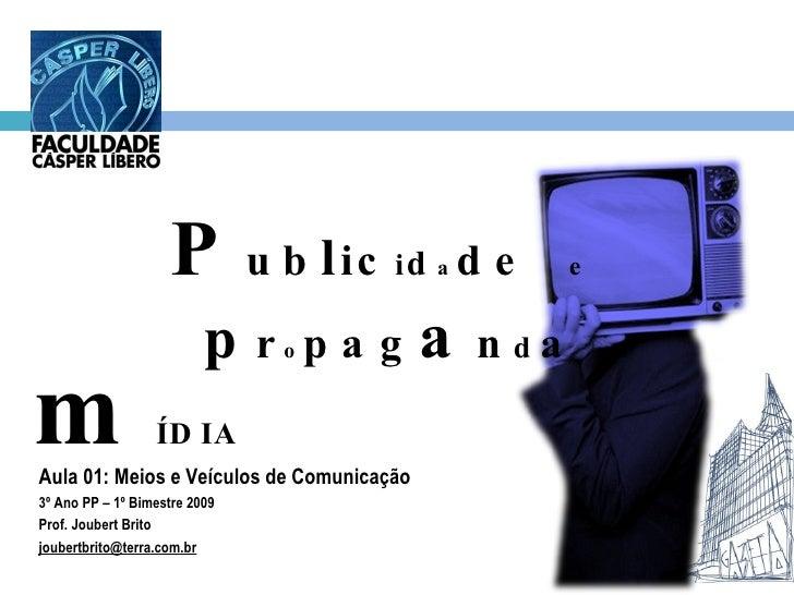 Aula 01: Meios e Veículos de Comunicação 3º Ano PP – 1º Bimestre 2009 Prof. Joubert Brito [email_address] P ub l ic i d a ...